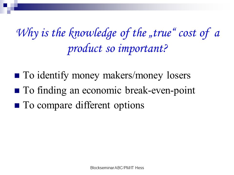 Blockseminar ABC/PM/IT Hess Why is the knowledge of the true cost of a product so important.