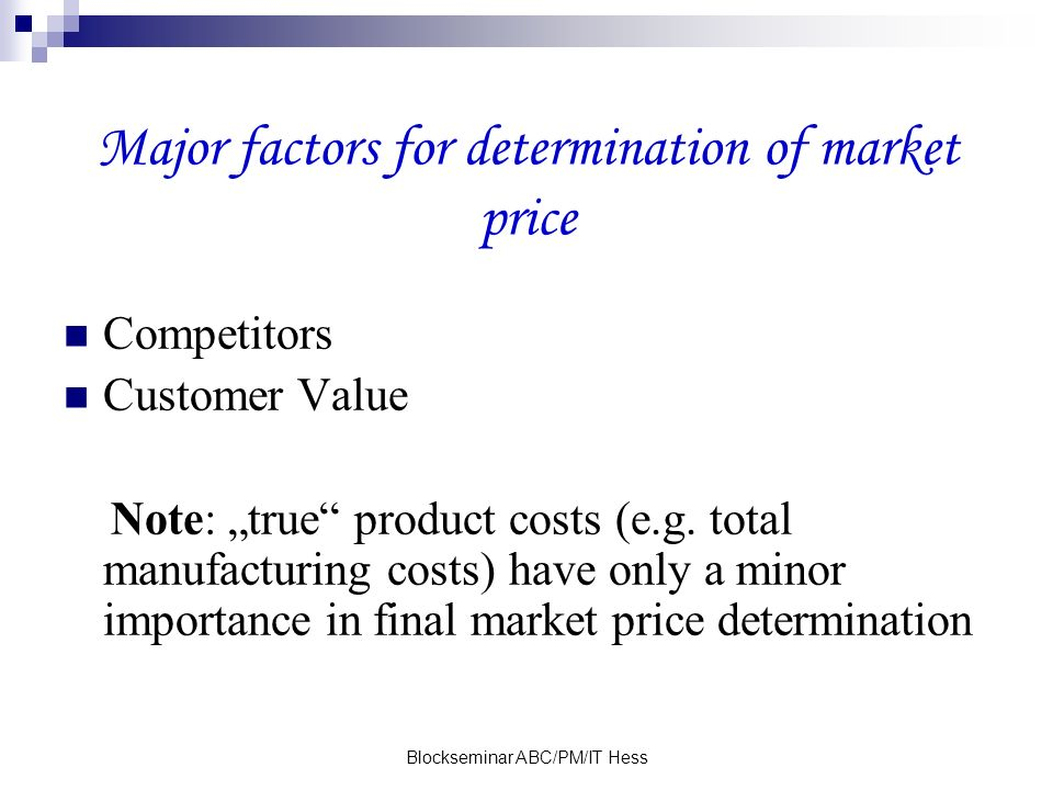 Blockseminar ABC/PM/IT Hess Major factors for determination of market price Competitors Customer Value Note: true product costs (e.g. total manufactur