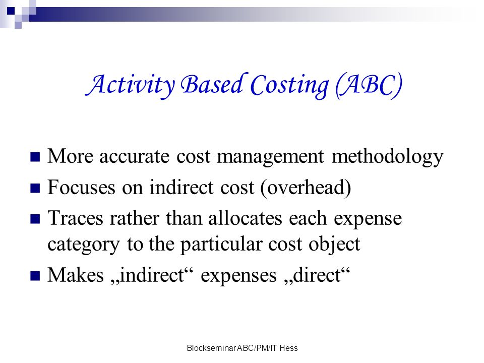Blockseminar ABC/PM/IT Hess Activity Based Costing (ABC) More accurate cost management methodology Focuses on indirect cost (overhead) Traces rather than allocates each expense category to the particular cost object Makes indirect expenses direct