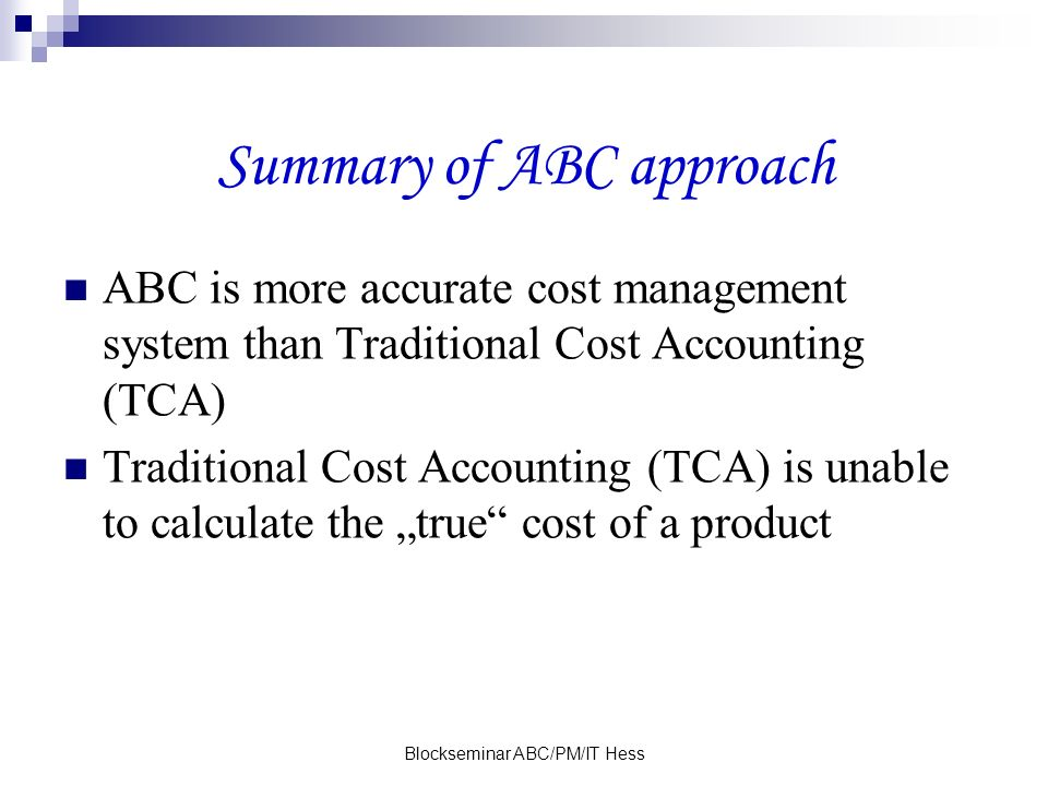 Blockseminar ABC/PM/IT Hess Summary of ABC approach ABC is more accurate cost management system than Traditional Cost Accounting (TCA) Traditional Cos