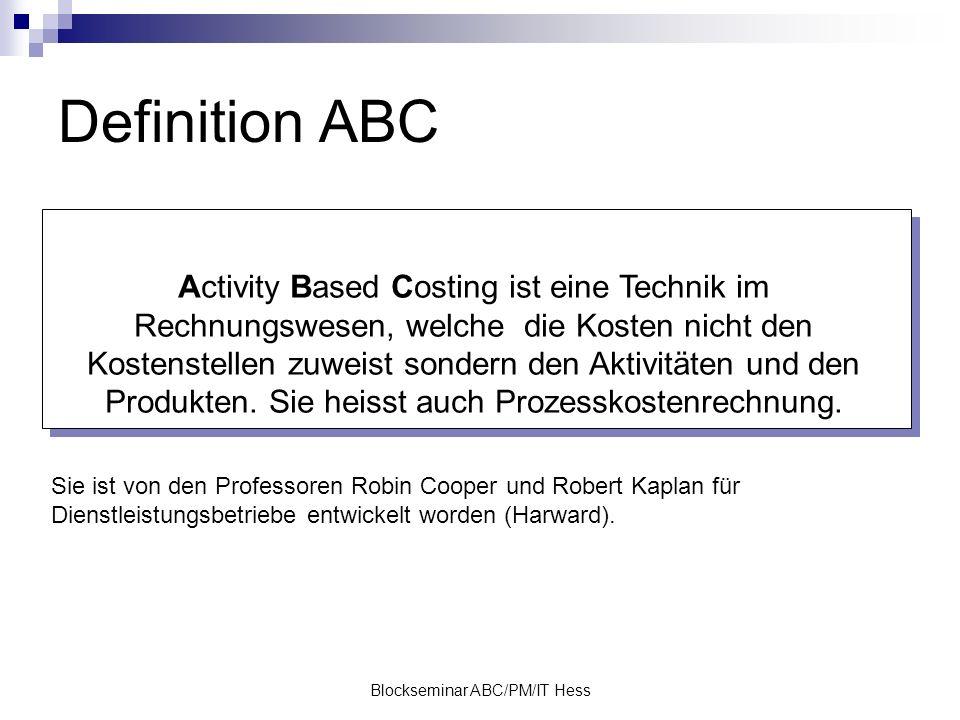 Blockseminar ABC/PM/IT Hess Definition ABC Activity Based Costing ist eine Technik im Rechnungswesen, welche die Kosten nicht den Kostenstellen zuweist sondern den Aktivitäten und den Produkten.