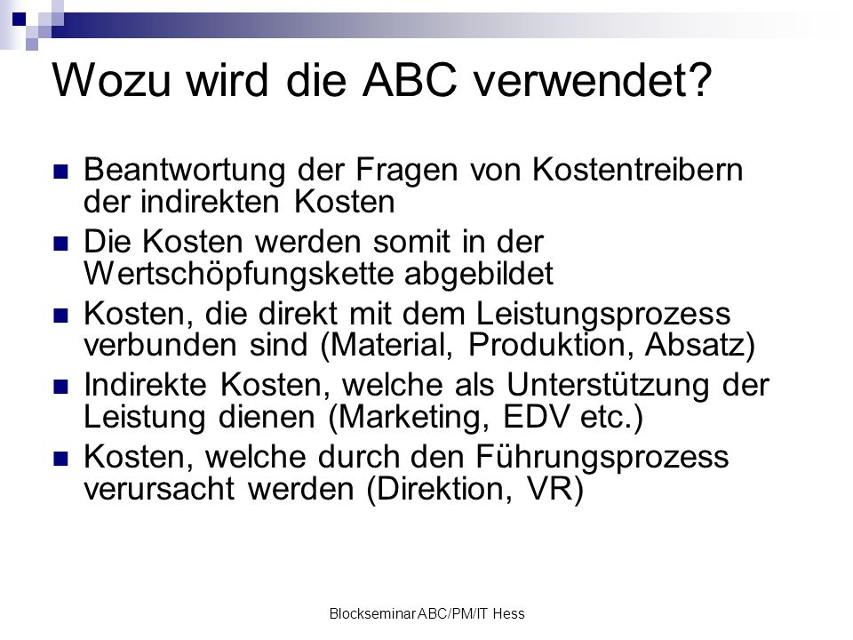 Blockseminar ABC/PM/IT Hess Wozu wird die ABC verwendet? Beantwortung der Fragen von Kostentreibern der indirekten Kosten Die Kosten werden somit in d