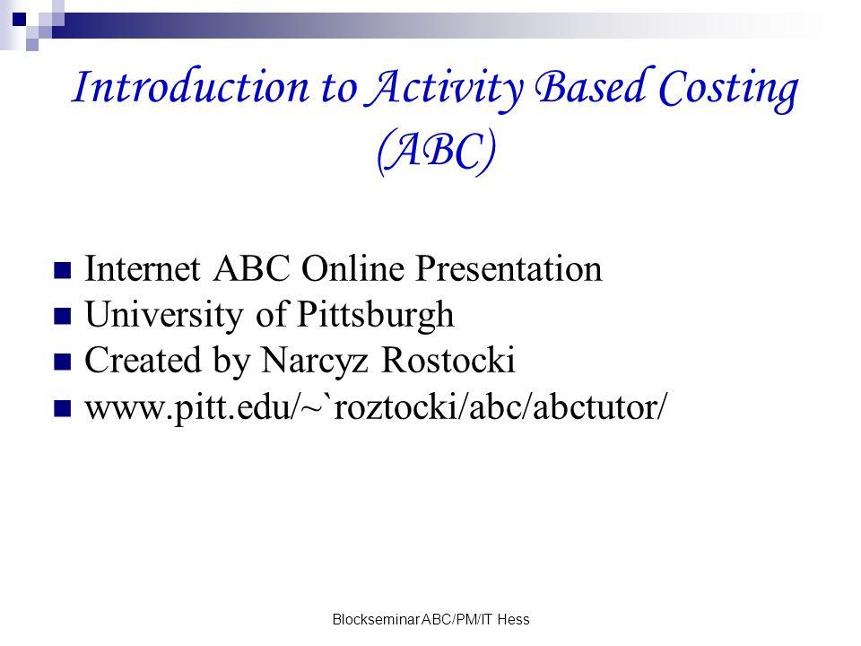 Blockseminar ABC/PM/IT Hess Introduction to Activity Based Costing (ABC) Internet ABC Online Presentation University of Pittsburgh Created by Narcyz Rostocki www.pitt.edu/~`roztocki/abc/abctutor/