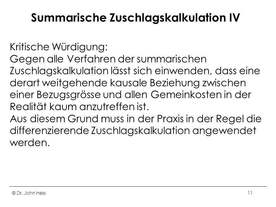 © Dr. John Hess11 Summarische Zuschlagskalkulation IV Kritische Würdigung: Gegen alle Verfahren der summarischen Zuschlagskalkulation lässt sich einwe