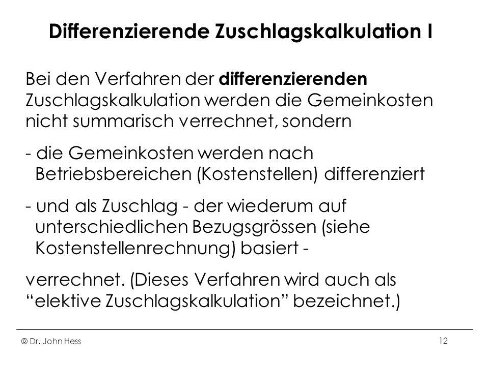 © Dr. John Hess12 Differenzierende Zuschlagskalkulation I Bei den Verfahren der differenzierenden Zuschlagskalkulation werden die Gemeinkosten nicht s