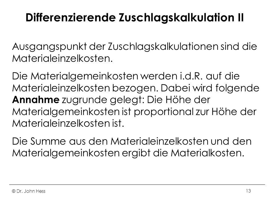 © Dr. John Hess13 Differenzierende Zuschlagskalkulation II Ausgangspunkt der Zuschlagskalkulationen sind die Materialeinzelkosten. Die Materialgemeink
