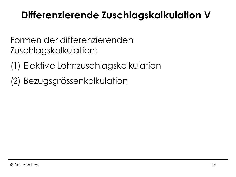 © Dr. John Hess16 Differenzierende Zuschlagskalkulation V Formen der differenzierenden Zuschlagskalkulation: (1) Elektive Lohnzuschlagskalkulation (2)