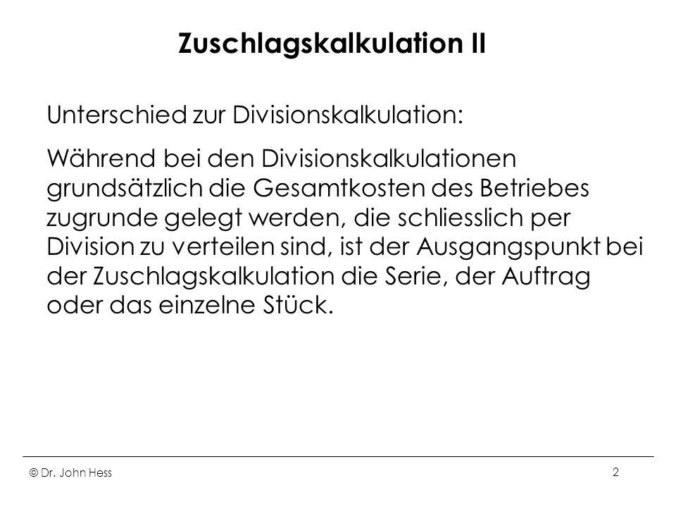 © Dr. John Hess2 Zuschlagskalkulation II Unterschied zur Divisionskalkulation: Während bei den Divisionskalkulationen grundsätzlich die Gesamtkosten d