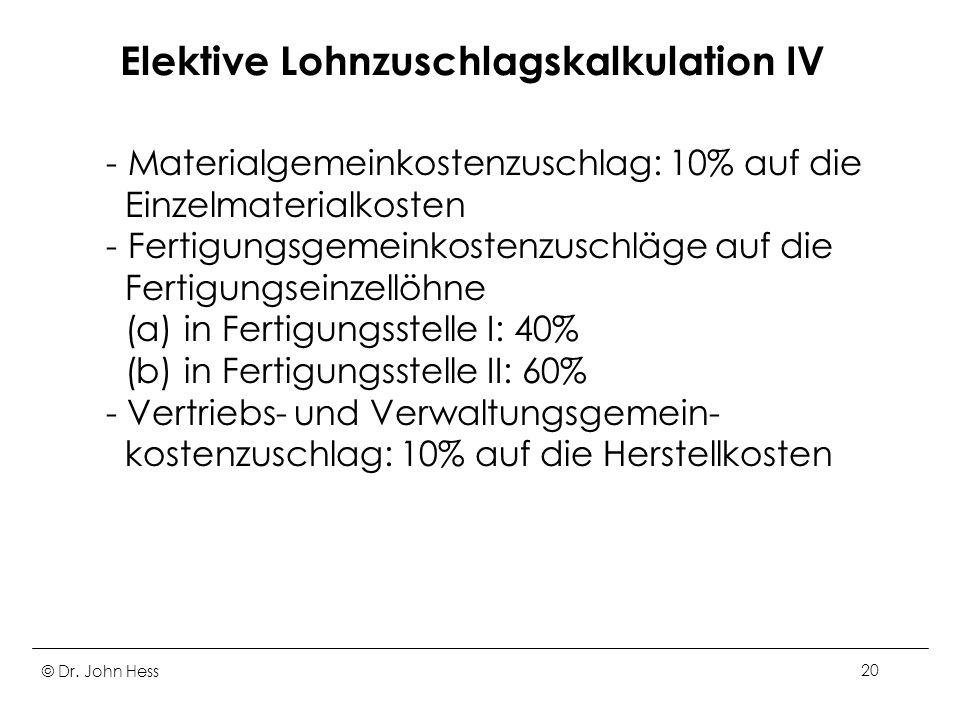 © Dr. John Hess20 Elektive Lohnzuschlagskalkulation IV - Materialgemeinkostenzuschlag: 10% auf die Einzelmaterialkosten - Fertigungsgemeinkostenzuschl