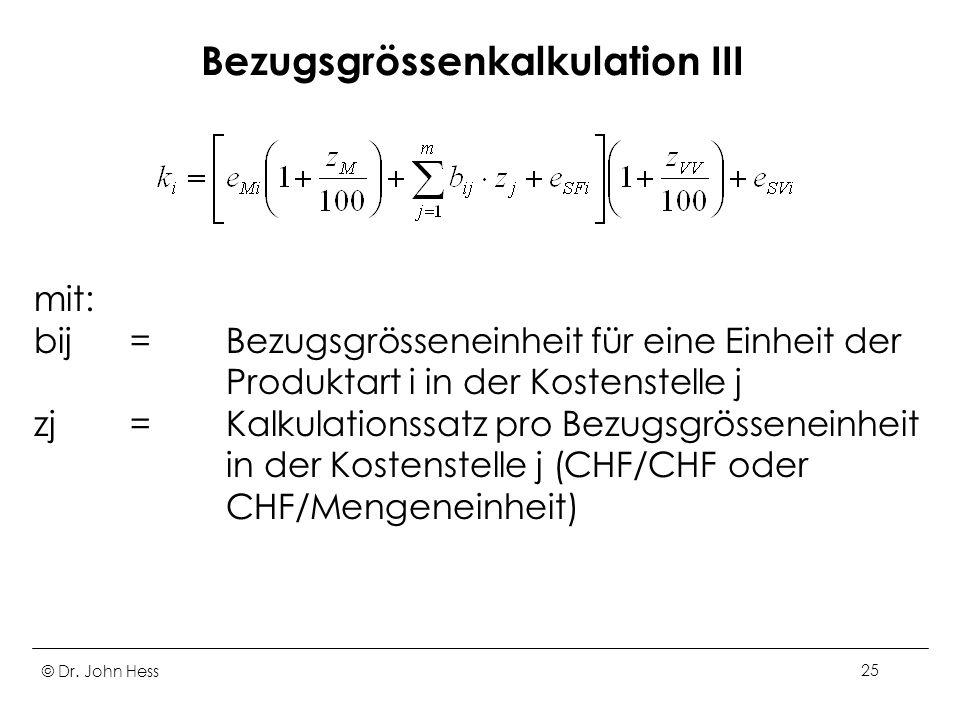© Dr. John Hess25 Bezugsgrössenkalkulation III mit: bij=Bezugsgrösseneinheit für eine Einheit der Produktart i in der Kostenstelle j zj=Kalkulationssa