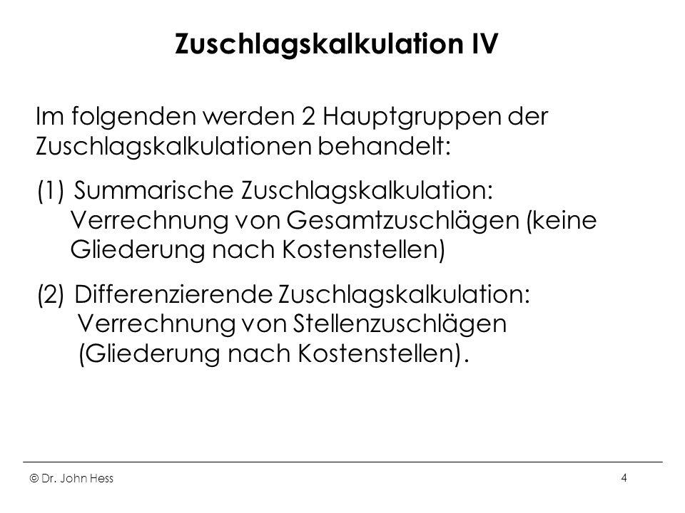 © Dr. John Hess4 Zuschlagskalkulation IV Im folgenden werden 2 Hauptgruppen der Zuschlagskalkulationen behandelt: (1) Summarische Zuschlagskalkulation