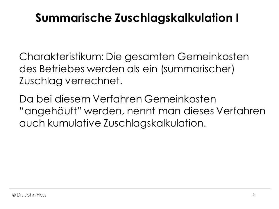© Dr. John Hess5 Summarische Zuschlagskalkulation I Charakteristikum: Die gesamten Gemeinkosten des Betriebes werden als ein (summarischer) Zuschlag v