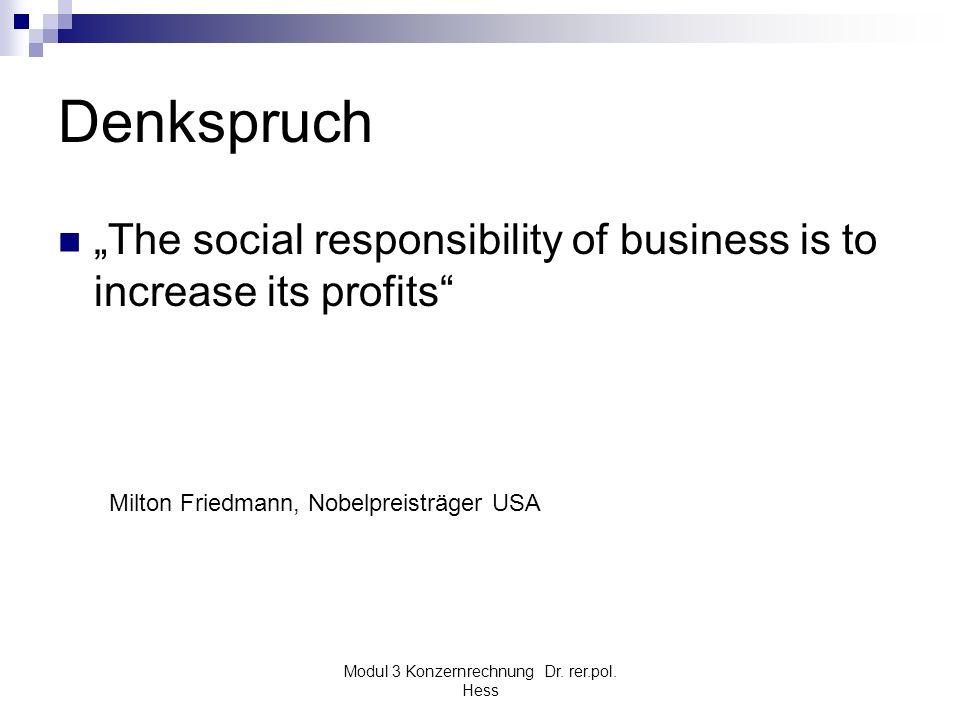 Modul 3 Konzernrechnung Dr. rer.pol. Hess Denkspruch The social responsibility of business is to increase its profits Milton Friedmann, Nobelpreisträg