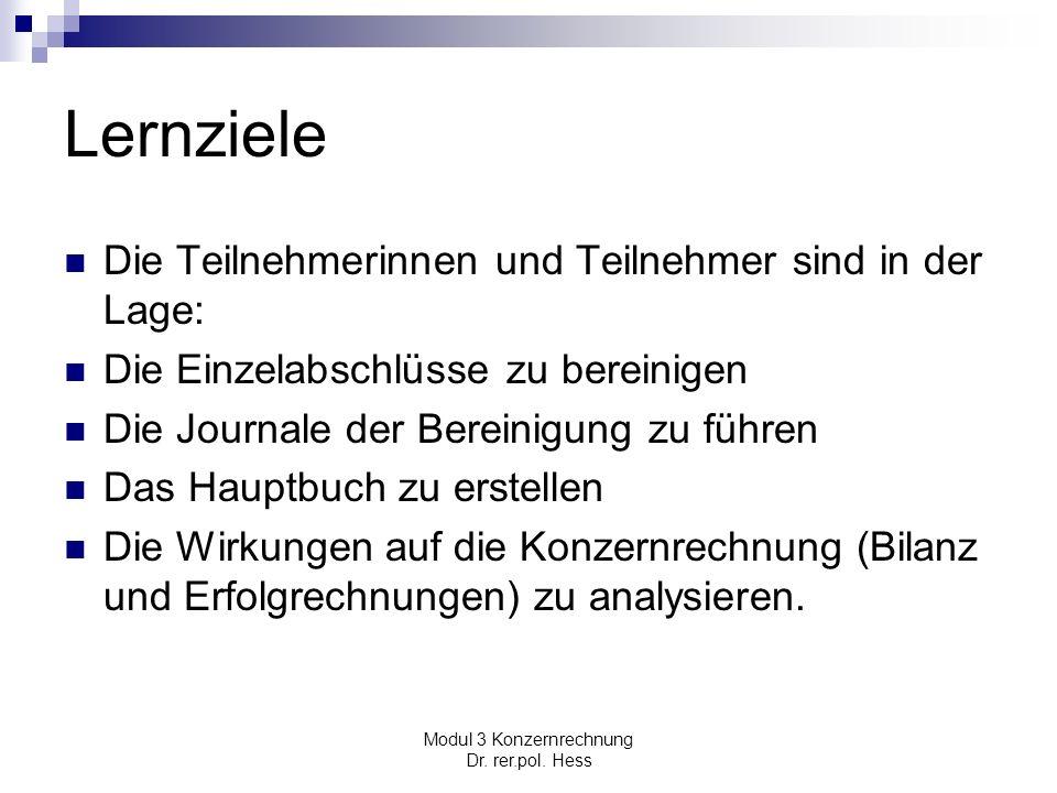 Modul 3 Konzernrechnung Dr. rer.pol. Hess Lernziele Die Teilnehmerinnen und Teilnehmer sind in der Lage: Die Einzelabschlüsse zu bereinigen Die Journa