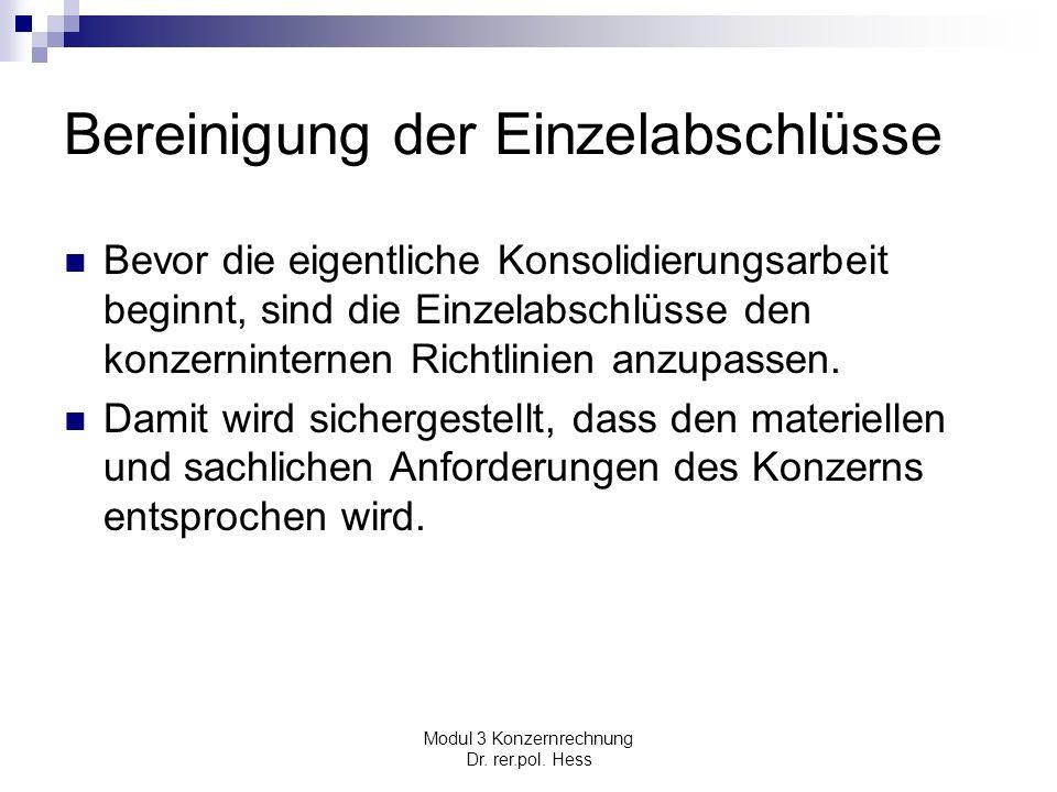 Modul 3 Konzernrechnung Dr. rer.pol. Hess Bereinigung der Einzelabschlüsse Bevor die eigentliche Konsolidierungsarbeit beginnt, sind die Einzelabschlü