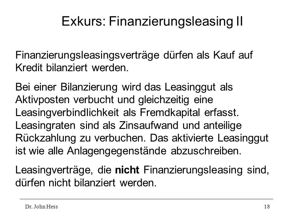Dr. John Hess18 Exkurs: Finanzierungsleasing II Finanzierungsleasingsverträge dürfen als Kauf auf Kredit bilanziert werden. Bei einer Bilanzierung wir