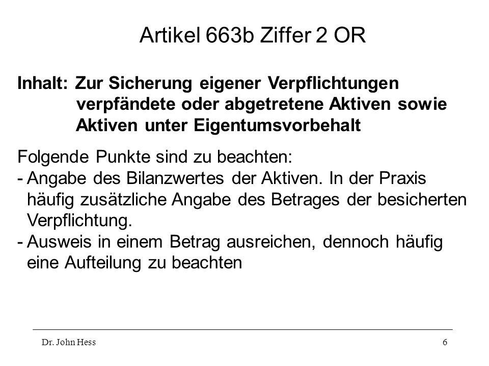 Dr. John Hess6 Artikel 663b Ziffer 2 OR Inhalt: Zur Sicherung eigener Verpflichtungen verpfändete oder abgetretene Aktiven sowie Aktiven unter Eigentu