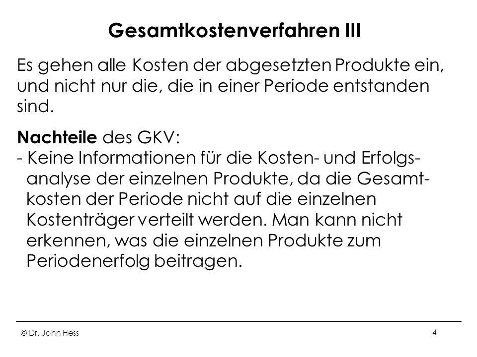 © Dr. John Hess4 Gesamtkostenverfahren III Es gehen alle Kosten der abgesetzten Produkte ein, und nicht nur die, die in einer Periode entstanden sind.