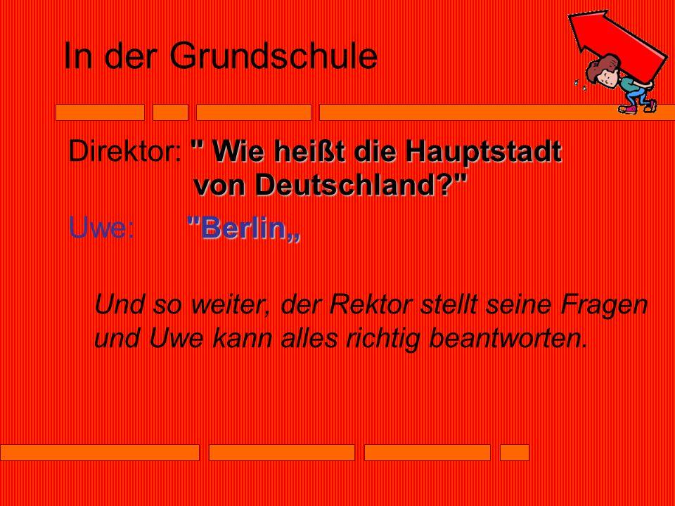 In der Grundschule Wie heißt die Hauptstadt von Deutschland Direktor: Wie heißt die Hauptstadt von Deutschland Berlin Uwe: Berlin Und so weiter, der Rektor stellt seine Fragen und Uwe kann alles richtig beantworten.
