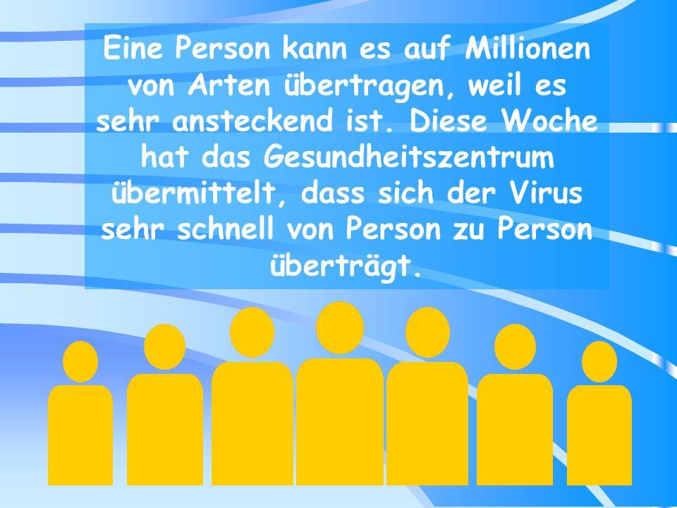 Eine Person kann es auf Millionen von Arten übertragen, weil es sehr ansteckend ist.