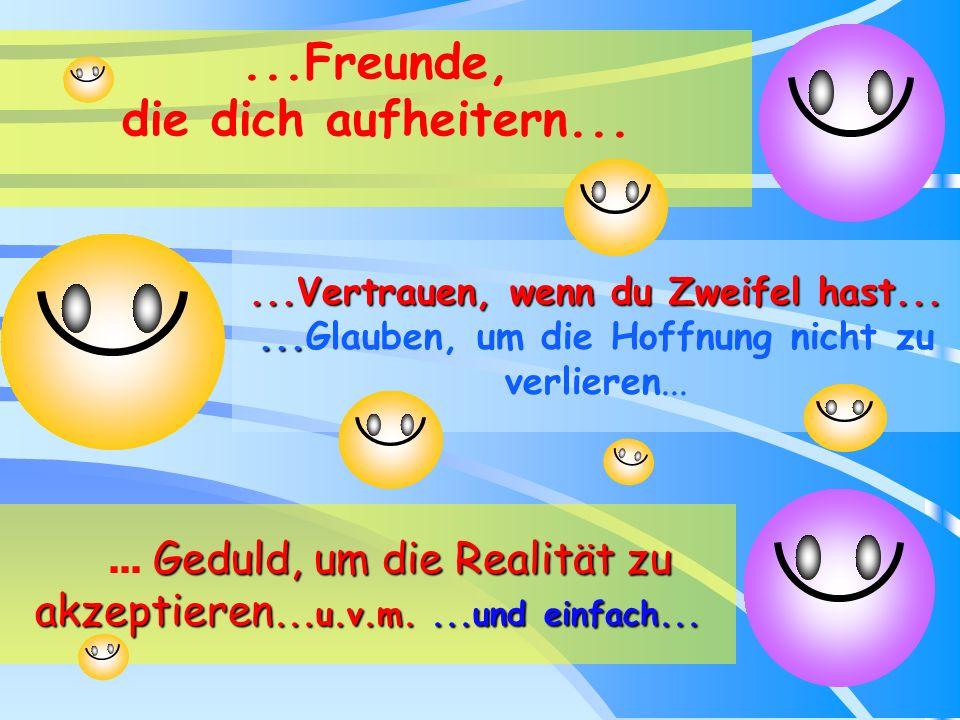 ...Freunde, die dich aufheitern......Vertrauen, wenn du Zweifel hast.........Vertrauen, wenn du Zweifel hast......Glauben, um die Hoffnung nicht zu verlieren...