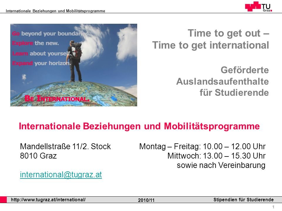 Internationale Beziehungen und Mobilitätsprogramme Professor Horst Cerjak, 19.12.2005 1 http://www.tugraz.at/international/ 2010/11 Stipendien für Studierende Time to get out – Time to get international Geförderte Auslandsaufenthalte für Studierende Internationale Beziehungen und Mobilitätsprogramme Mandellstraße 11/2.