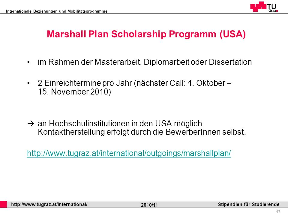 Internationale Beziehungen und Mobilitätsprogramme Professor Horst Cerjak, 19.12.2005 13 http://www.tugraz.at/international/ 2010/11 Stipendien für Studierende Marshall Plan Scholarship Programm (USA) im Rahmen der Masterarbeit, Diplomarbeit oder Dissertation 2 Einreichtermine pro Jahr (nächster Call: 4.