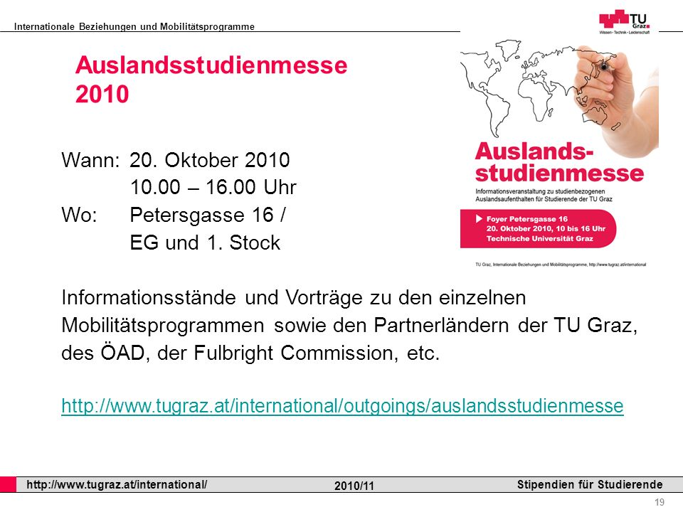 Internationale Beziehungen und Mobilitätsprogramme Professor Horst Cerjak, 19.12.2005 19 http://www.tugraz.at/international/ 2010/11 Stipendien für St