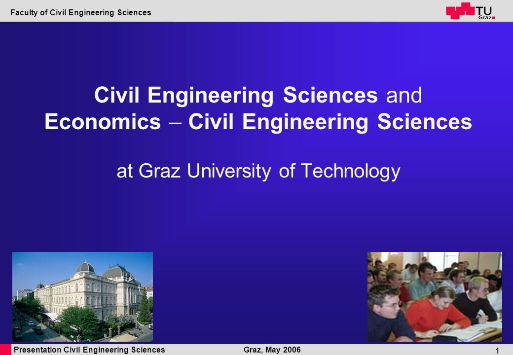 Presentation Civil Engineering Sciences Faculty of Civil Engineering Sciences Graz, May 2006 1 Civil Engineering Sciences and Economics – Civil Engineering Sciences at Graz University of Technology