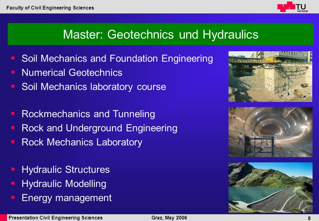 Presentation Civil Engineering Sciences Faculty of Civil Engineering Sciences Graz, May 2006 8 Master: Geotechnics und Hydraulics Rockmechanics and Tunneling Rock and Underground Engineering Rock Mechanics Laboratory Soil Mechanics and Foundation Engineering Numerical Geotechnics Soil Mechanics laboratory course Hydraulic Structures Hydraulic Modelling Energy management