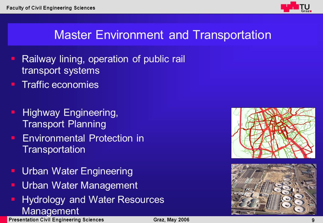 Presentation Civil Engineering Sciences Faculty of Civil Engineering Sciences Graz, May 2006 9 Master Environment and Transportation Highway Engineering, Transport Planning Environmental Protection in Transportation Urban Water Engineering Urban Water Management Hydrology and Water Resources Management Railway lining, operation of public rail transport systems Traffic economies