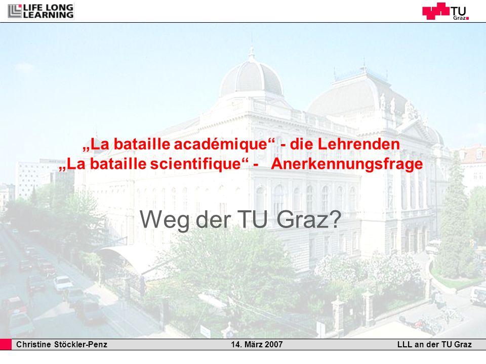 Christine Stöckler-Penz 14. März 2007LLL an der TU Graz La bataille académique - die Lehrenden La bataille scientifique - Anerkennungsfrage Weg der TU