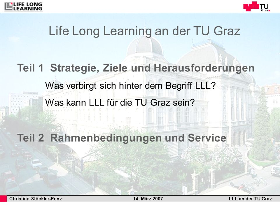 Christine Stöckler-Penz 14. März 2007LLL an der TU Graz Teil 1 Strategie, Ziele und Herausforderungen Was verbirgt sich hinter dem Begriff LLL? Was ka