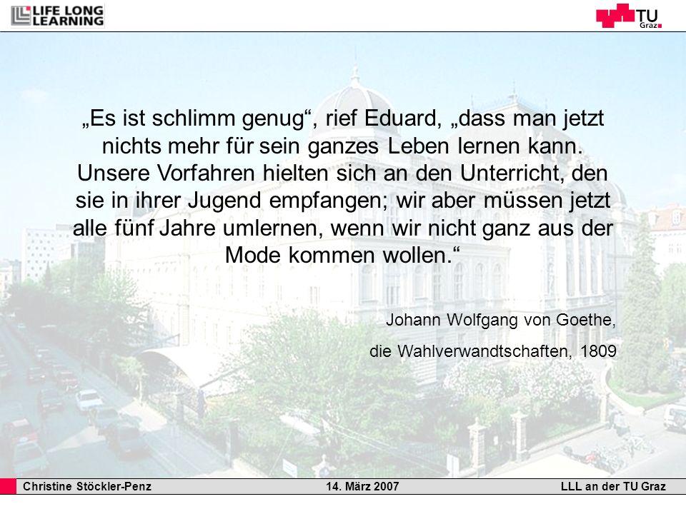 Christine Stöckler-Penz 14. März 2007LLL an der TU Graz Es ist schlimm genug, rief Eduard, dass man jetzt nichts mehr für sein ganzes Leben lernen kan