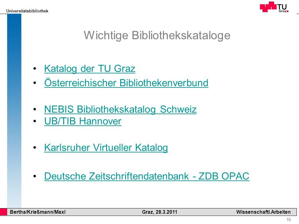 Universitätsbibliothek 16 Bertha/Krießmann/Maxl Graz, 28.3.2011Wissenschaftl.Arbeiten Wichtige Bibliothekskataloge Katalog der TU Graz Österreichische