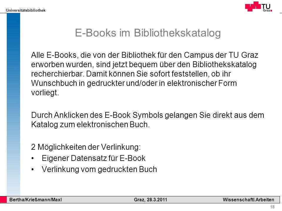 Universitätsbibliothek 18 Bertha/Krießmann/Maxl Graz, 28.3.2011Wissenschaftl.Arbeiten E-Books im Bibliothekskatalog Alle E-Books, die von der Biblioth