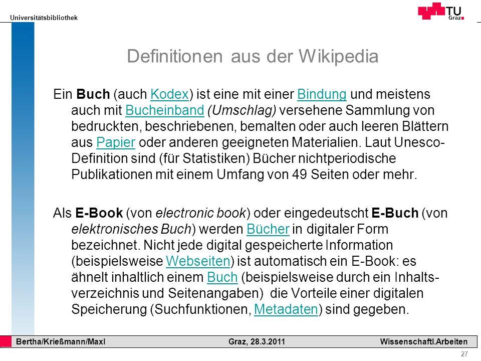 Universitätsbibliothek 27 Bertha/Krießmann/Maxl Graz, 28.3.2011Wissenschaftl.Arbeiten Definitionen aus der Wikipedia Ein Buch (auch Kodex) ist eine mi