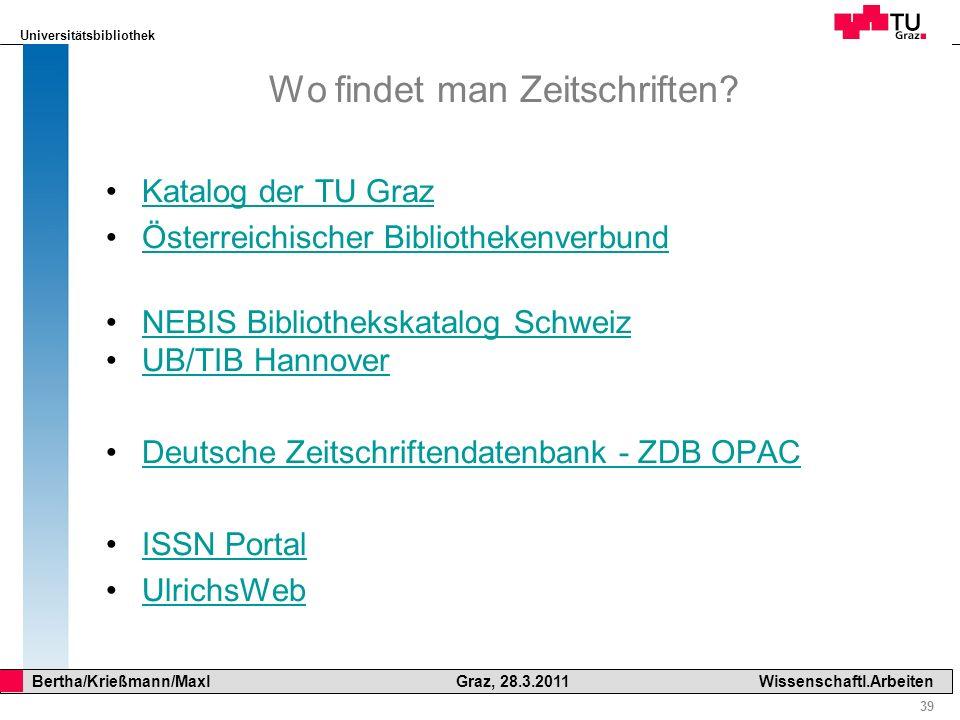 Universitätsbibliothek 39 Bertha/Krießmann/Maxl Graz, 28.3.2011Wissenschaftl.Arbeiten Wo findet man Zeitschriften? Katalog der TU Graz Österreichische