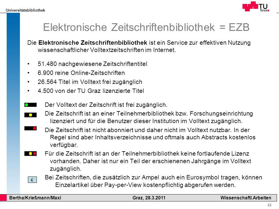 Universitätsbibliothek 42 Bertha/Krießmann/Maxl Graz, 28.3.2011Wissenschaftl.Arbeiten Elektronische Zeitschriftenbibliothek = EZB Die Elektronische Ze