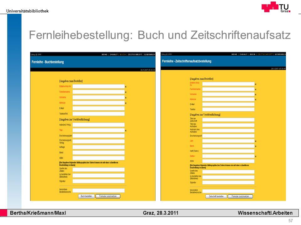Universitätsbibliothek 57 Bertha/Krießmann/Maxl Graz, 28.3.2011Wissenschaftl.Arbeiten Fernleihebestellung: Buch und Zeitschriftenaufsatz