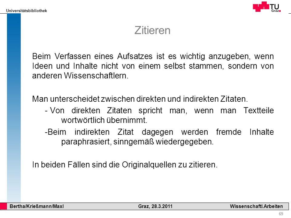 Universitätsbibliothek 69 Bertha/Krießmann/Maxl Graz, 28.3.2011Wissenschaftl.Arbeiten Zitieren Beim Verfassen eines Aufsatzes ist es wichtig anzugeben