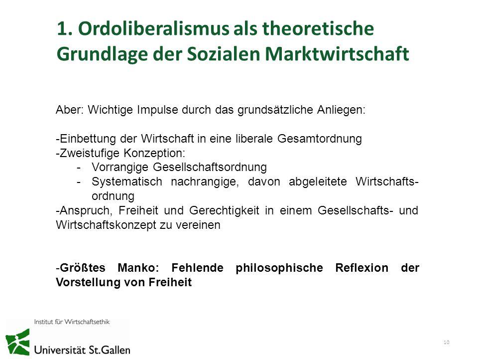1. Ordoliberalismus als theoretische Grundlage der Sozialen Marktwirtschaft 10 Aber: Wichtige Impulse durch das grundsätzliche Anliegen: -Einbettung d