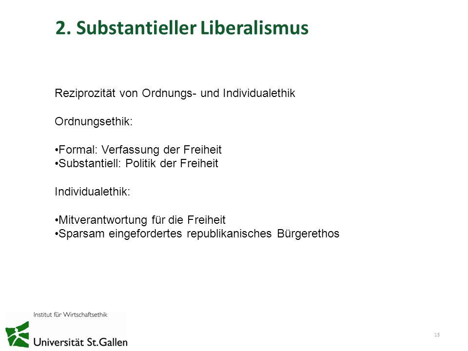 2. Substantieller Liberalismus 15 Reziprozität von Ordnungs- und Individualethik Ordnungsethik: Formal: Verfassung der Freiheit Substantiell: Politik