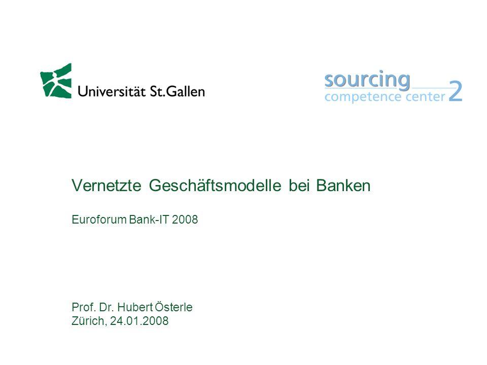 Vernetzte Geschäftsmodelle bei Banken Euroforum Bank-IT 2008 Prof. Dr. Hubert Österle Zürich, 24.01.2008