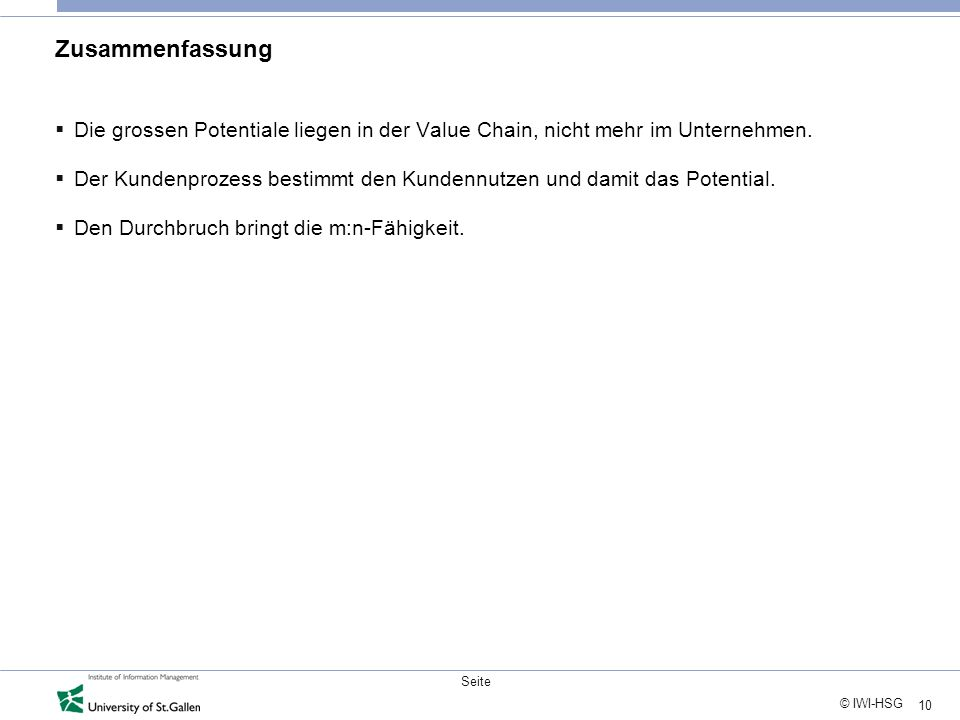 10 © IWI-HSG Seite Zusammenfassung Die grossen Potentiale liegen in der Value Chain, nicht mehr im Unternehmen.