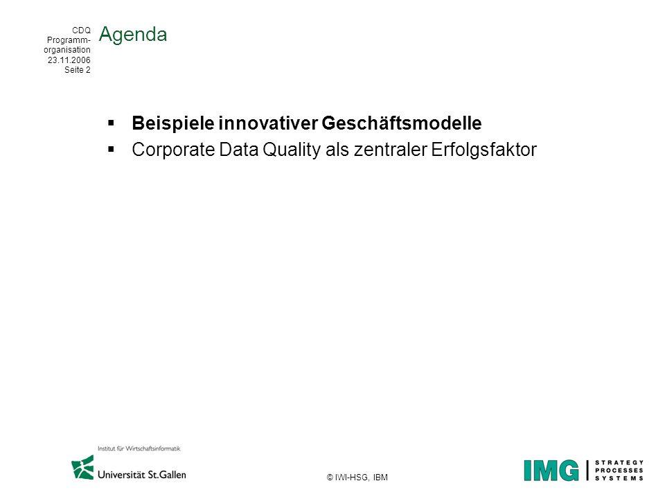 CDQ Programm- organisation 23.11.2006 Seite 2 © IWI-HSG, IBM Agenda Beispiele innovativer Geschäftsmodelle Corporate Data Quality als zentraler Erfolg