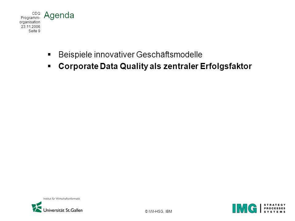 CDQ Programm- organisation 23.11.2006 Seite 9 © IWI-HSG, IBM Agenda Beispiele innovativer Geschäftsmodelle Corporate Data Quality als zentraler Erfolg