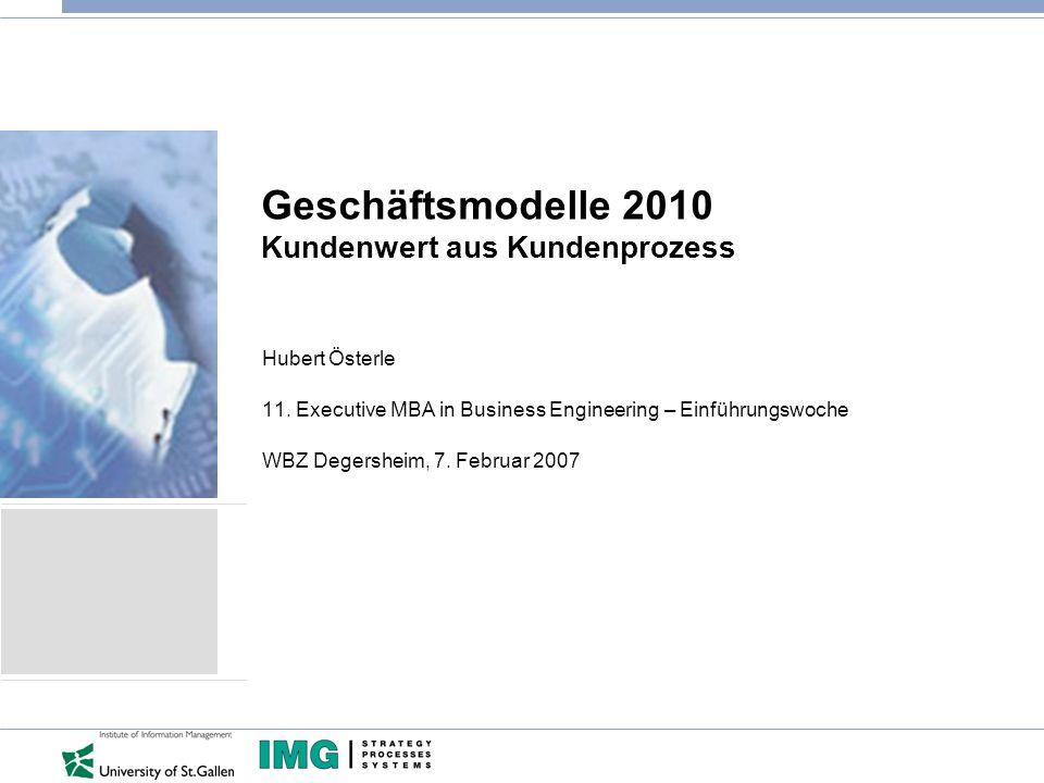 Geschäftsmodelle 2010 Kundenwert aus Kundenprozess Hubert Österle 11. Executive MBA in Business Engineering – Einführungswoche WBZ Degersheim, 7. Febr