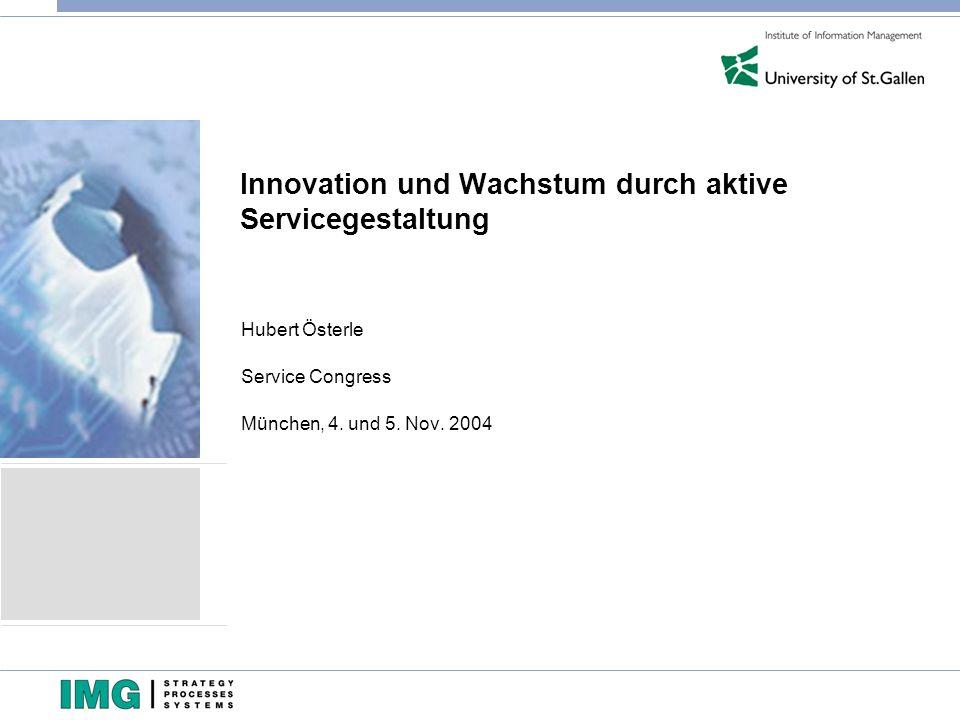 Innovation und Wachstum durch aktive Servicegestaltung Hubert Österle Service Congress München, 4. und 5. Nov. 2004