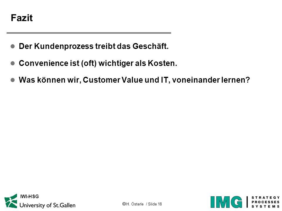H. Österle / Slide 18 IWI-HSG Fazit l Der Kundenprozess treibt das Geschäft. l Convenience ist (oft) wichtiger als Kosten. l Was können wir, Customer